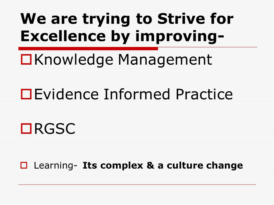 We are trying to Strive for Excellence by improving-  Knowledge Management  Evidence Informed Practice  RGSC  Learning- Its complex & a culture change