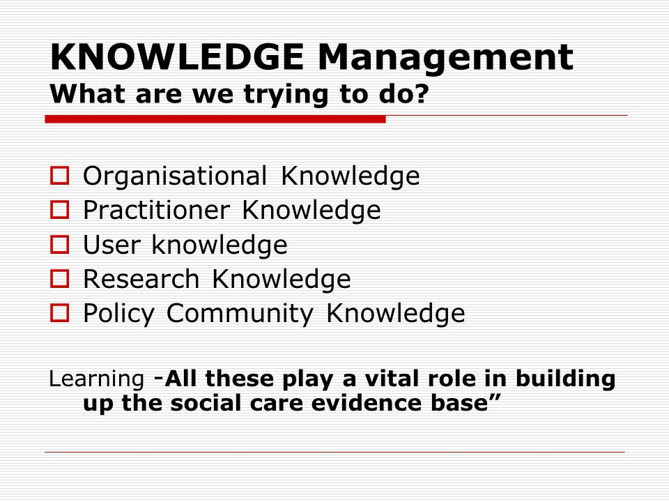 KNOWLEDGE Management What are we trying to do.