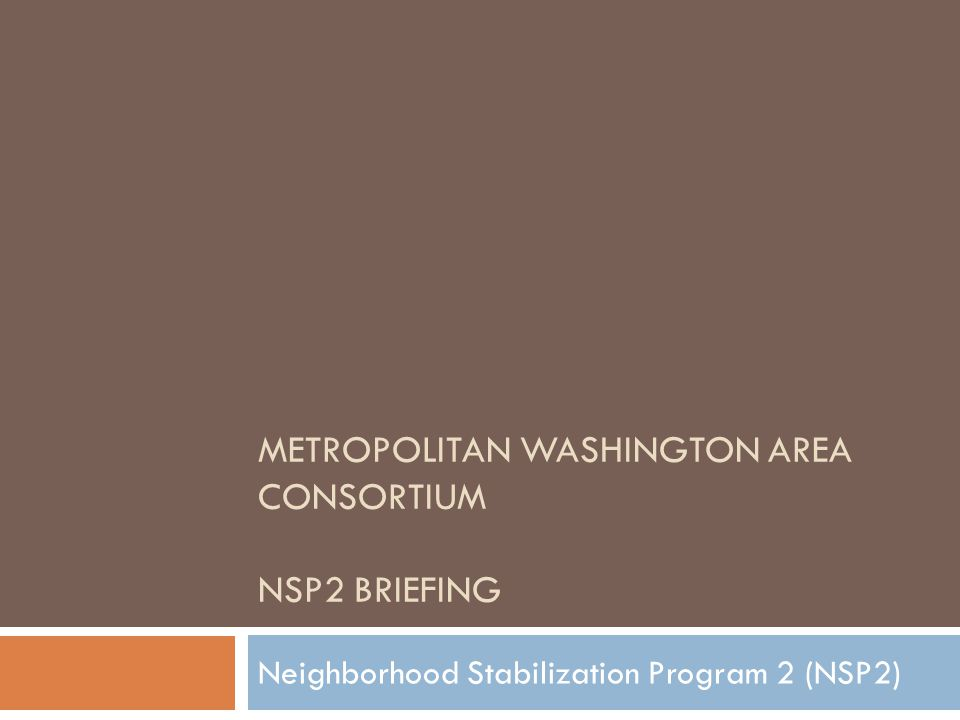 NSP2 Opportunity  Neighborhood stabilization program through HUD designed to support communities negatively impacted by foreclosure  Second round of funding (first competitive round) providing up to $1.93B  Eligible activities:  Homebuyer assistance for the purchase or redevelopment of foreclosed properties  Acquisition, rehab and rental/sell of foreclosed properties  Demolition of blighted, foreclosed properties  Creation of land banks