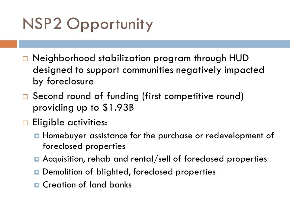 NSP2 Opportunity  Neighborhood stabilization program through HUD designed to support communities negatively impacted by foreclosure  Second round of funding (first competitive round) providing up to $1.93B  Eligible activities:  Homebuyer assistance for the purchase or redevelopment of foreclosed properties  Acquisition, rehab and rental/sell of foreclosed properties  Demolition of blighted, foreclosed properties  Creation of land banks