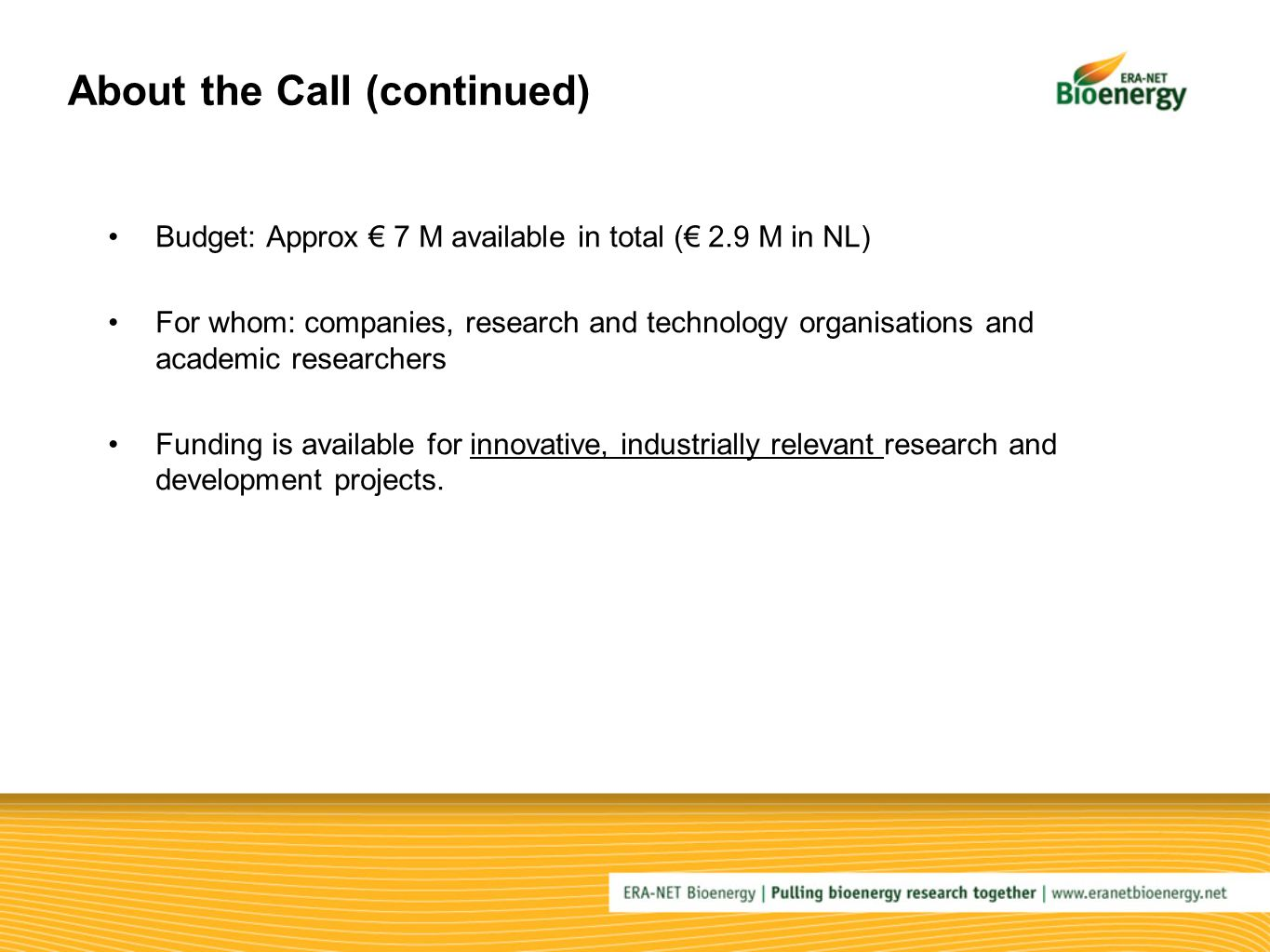 About the Call (continued) Budget: Approx € 7 M available in total (€ 2.9 M in NL) For whom: companies, research and technology organisations and academic researchers Funding is available for innovative, industrially relevant research and development projects.