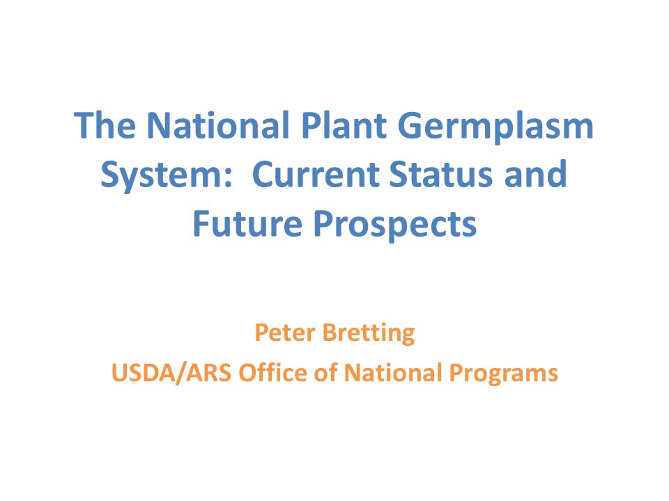 The National Plant Germplasm System: Current Status and Future Prospects Peter Bretting USDA/ARS Office of National Programs