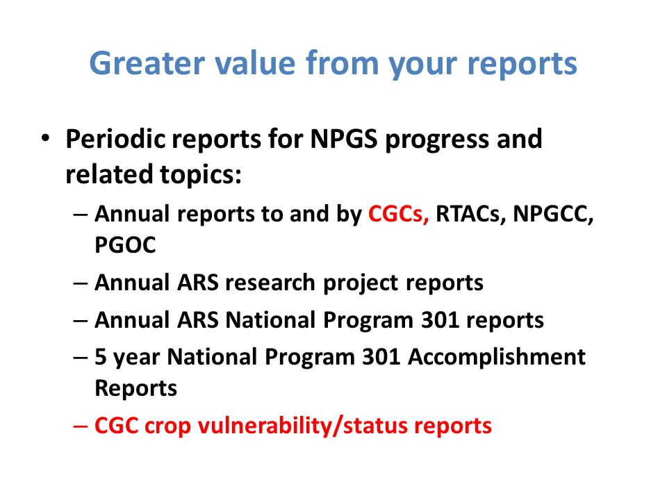 Greater value from your reports Periodic reports for NPGS progress and related topics: – Annual reports to and by CGCs, RTACs, NPGCC, PGOC – Annual ARS research project reports – Annual ARS National Program 301 reports – 5 year National Program 301 Accomplishment Reports – CGC crop vulnerability/status reports