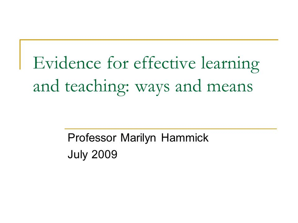 Evidence for effective learning and teaching: ways and means Professor Marilyn Hammick July 2009