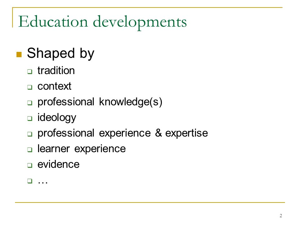 2 Education developments Shaped by  tradition  context  professional knowledge(s)  ideology  professional experience & expertise  learner experi