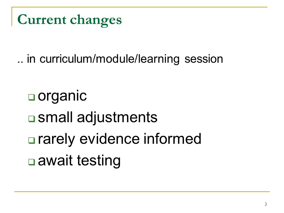 3 Current changes.. in curriculum/module/learning session  organic  small adjustments  rarely evidence informed  await testing