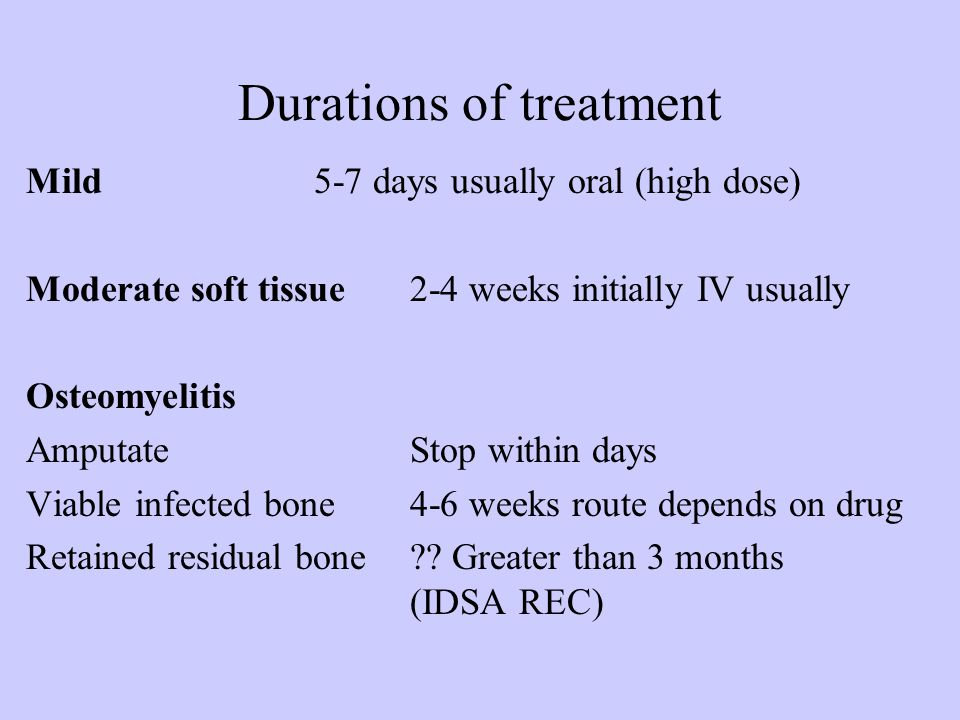Durations of treatment Mild5-7 days usually oral (high dose) Moderate soft tissue2-4 weeks initially IV usually Osteomyelitis AmputateStop within days Viable infected bone4-6 weeks route depends on drug Retained residual bone .
