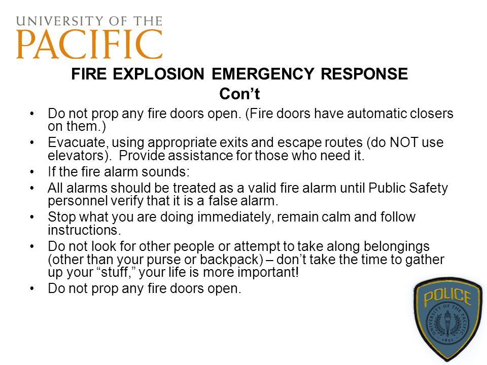 FIRE EXPLOSION EMERGENCY RESPONSE Con't Do not prop any fire doors open. (Fire doors have automatic closers on them.) Evacuate, using appropriate exit