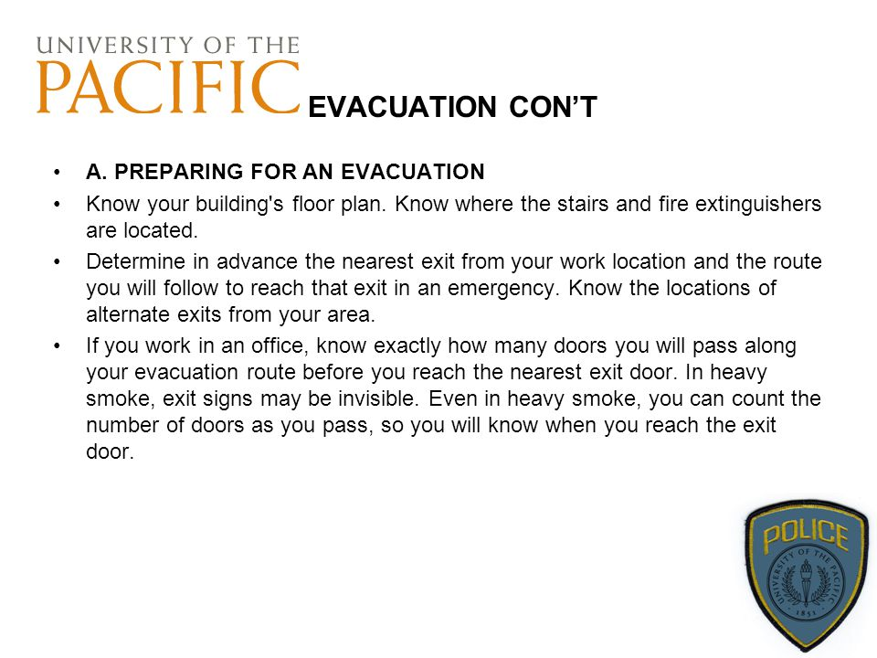 EVACUATION CON'T A. PREPARING FOR AN EVACUATION Know your building's floor plan. Know where the stairs and fire extinguishers are located. Determine i