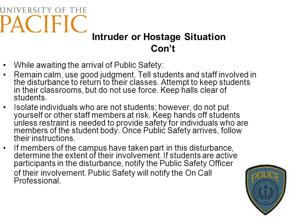 Intruder or Hostage Situation Con't While awaiting the arrival of Public Safety: Remain calm, use good judgment. Tell students and staff involved in t