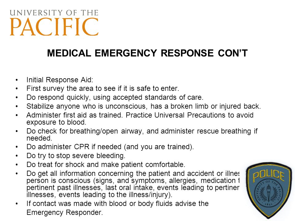 MEDICAL EMERGENCY RESPONSE CON'T Initial Response Aid: First survey the area to see if it is safe to enter. Do respond quickly, using accepted standar