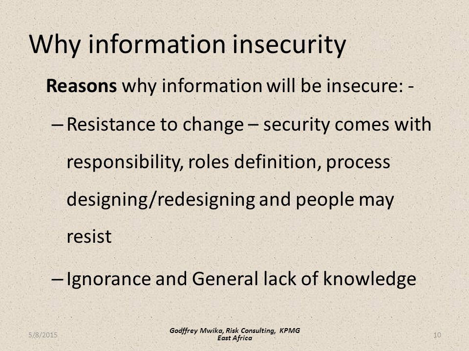 Why information insecurity Reasons why information will be insecure: - – Resistance to change – security comes with responsibility, roles definition, process designing/redesigning and people may resist – Ignorance and General lack of knowledge 10 Godffrey Mwika, Risk Consulting, KPMG East Africa 5/8/2015
