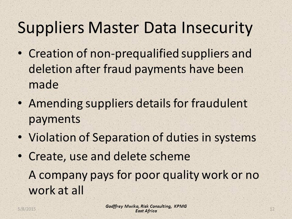 Suppliers Master Data Insecurity Creation of non-prequalified suppliers and deletion after fraud payments have been made Amending suppliers details for fraudulent payments Violation of Separation of duties in systems Create, use and delete scheme A company pays for poor quality work or no work at all 12 Godffrey Mwika, Risk Consulting, KPMG East Africa 5/8/2015
