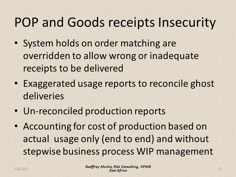 POP and Goods receipts Insecurity System holds on order matching are overridden to allow wrong or inadequate receipts to be delivered Exaggerated usage reports to reconcile ghost deliveries Un-reconciled production reports Accounting for cost of production based on actual usage only (end to end) and without stepwise business process WIP management 13 Godffrey Mwika, Risk Consulting, KPMG East Africa 5/8/2015