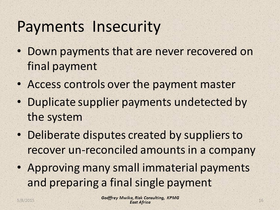 Payments Insecurity Down payments that are never recovered on final payment Access controls over the payment master Duplicate supplier payments undetected by the system Deliberate disputes created by suppliers to recover un-reconciled amounts in a company Approving many small immaterial payments and preparing a final single payment 16 Godffrey Mwika, Risk Consulting, KPMG East Africa 5/8/2015