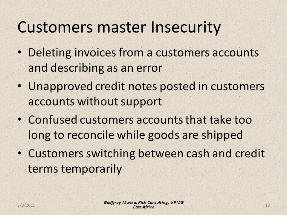 Customers master Insecurity Deleting invoices from a customers accounts and describing as an error Unapproved credit notes posted in customers accounts without support Confused customers accounts that take too long to reconcile while goods are shipped Customers switching between cash and credit terms temporarily 18 Godffrey Mwika, Risk Consulting, KPMG East Africa 5/8/2015
