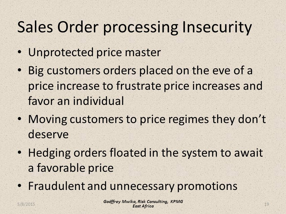 Sales Order processing Insecurity Unprotected price master Big customers orders placed on the eve of a price increase to frustrate price increases and favor an individual Moving customers to price regimes they don't deserve Hedging orders floated in the system to await a favorable price Fraudulent and unnecessary promotions 19 Godffrey Mwika, Risk Consulting, KPMG East Africa 5/8/2015