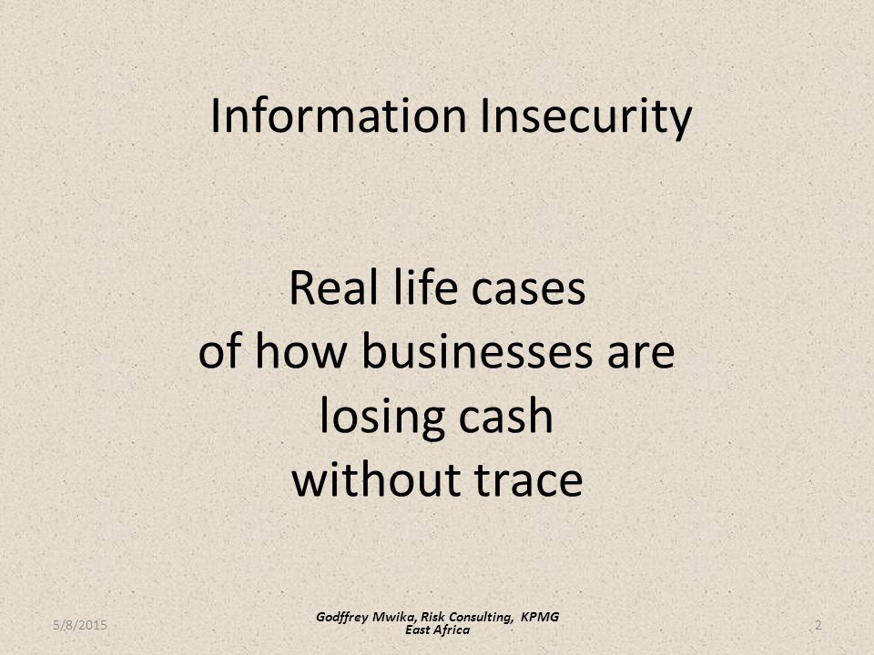 Information Insecurity Real life cases of how businesses are losing cash without trace 2 Godffrey Mwika, Risk Consulting, KPMG East Africa 5/8/2015