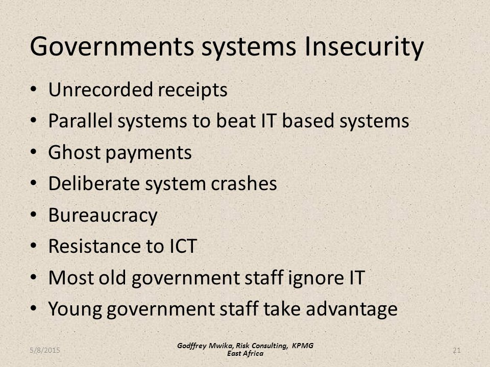 Governments systems Insecurity Unrecorded receipts Parallel systems to beat IT based systems Ghost payments Deliberate system crashes Bureaucracy Resistance to ICT Most old government staff ignore IT Young government staff take advantage 21 Godffrey Mwika, Risk Consulting, KPMG East Africa 5/8/2015