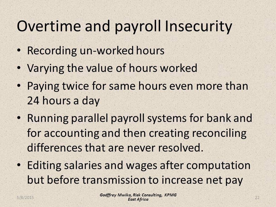 Overtime and payroll Insecurity Recording un-worked hours Varying the value of hours worked Paying twice for same hours even more than 24 hours a day Running parallel payroll systems for bank and for accounting and then creating reconciling differences that are never resolved.
