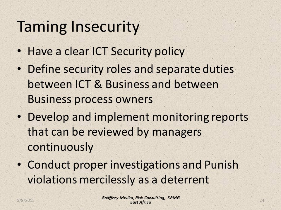 Taming Insecurity Have a clear ICT Security policy Define security roles and separate duties between ICT & Business and between Business process owners Develop and implement monitoring reports that can be reviewed by managers continuously Conduct proper investigations and Punish violations mercilessly as a deterrent 24 Godffrey Mwika, Risk Consulting, KPMG East Africa 5/8/2015