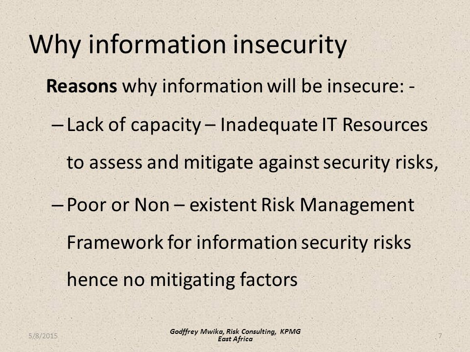 Why information insecurity Reasons why information will be insecure: - – Lack of capacity – Inadequate IT Resources to assess and mitigate against security risks, – Poor or Non – existent Risk Management Framework for information security risks hence no mitigating factors 7 Godffrey Mwika, Risk Consulting, KPMG East Africa 5/8/2015