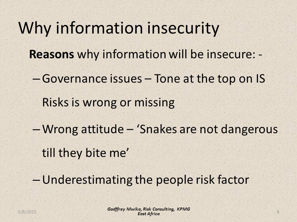 Why information insecurity Reasons why information will be insecure: - – Governance issues – Tone at the top on IS Risks is wrong or missing – Wrong attitude – 'Snakes are not dangerous till they bite me' – Underestimating the people risk factor 8 Godffrey Mwika, Risk Consulting, KPMG East Africa 5/8/2015