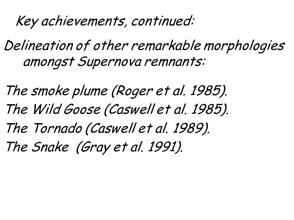 Key achievements, continued: Delineation of other remarkable morphologies amongst Supernova remnants: The smoke plume (Roger et al. 1985). The Wild Go