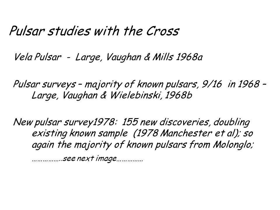 Pulsar studies with the Cross Vela Pulsar - Large, Vaughan & Mills 1968a Pulsar surveys – majority of known pulsars, 9/16 in 1968 – Large, Vaughan & W