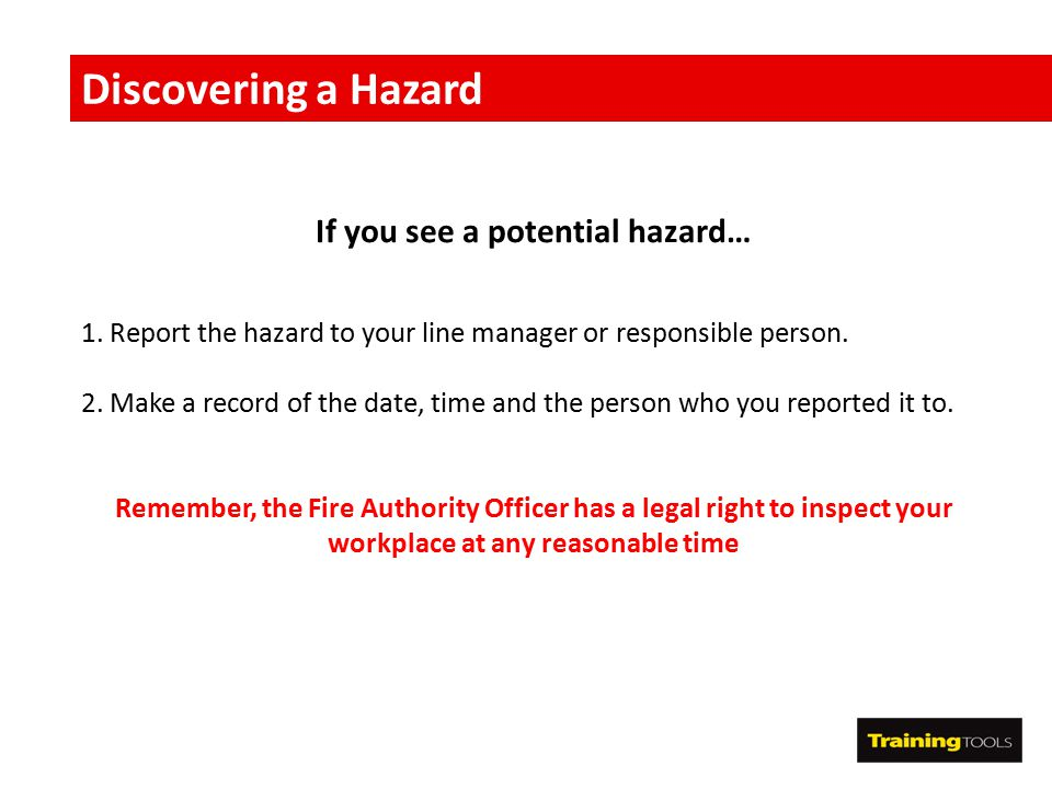 Discovering a Hazard If you see a potential hazard… 1. Report the hazard to your line manager or responsible person. 2. Make a record of the date, tim