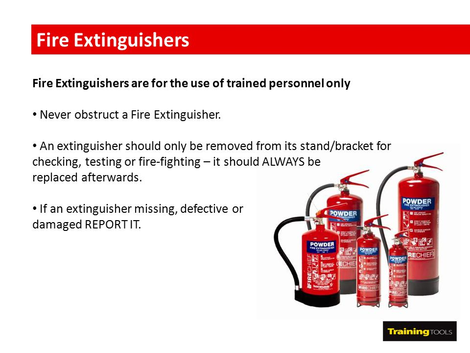 Fire Extinguishers Fire Extinguishers are for the use of trained personnel only Never obstruct a Fire Extinguisher. An extinguisher should only be rem