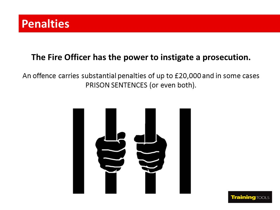Penalties The Fire Officer has the power to instigate a prosecution. An offence carries substantial penalties of up to £20,000 and in some cases PRISO
