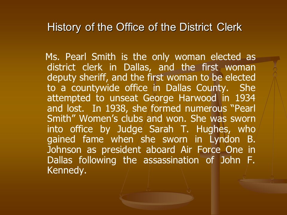History of the Office of the District Clerk Ms. Pearl Smith is the only woman elected as district clerk in Dallas, and the first woman deputy sheriff,