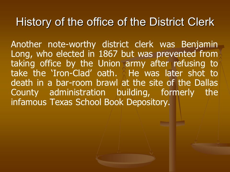 History of the office of the District Clerk Another note-worthy district clerk was Benjamin Long, who elected in 1867 but was prevented from taking of