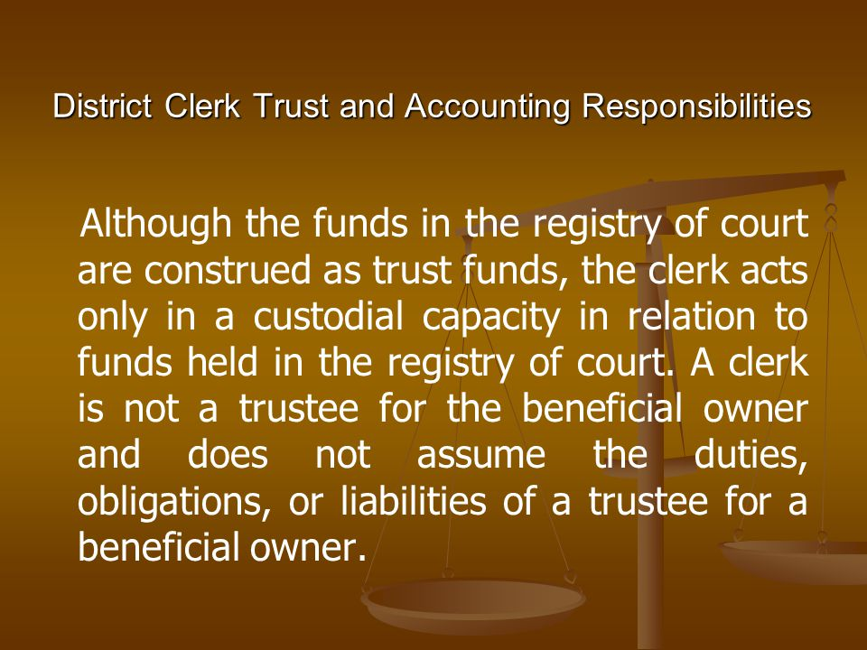 District Clerk Trust and Accounting Responsibilities Although the funds in the registry of court are construed as trust funds, the clerk acts only in