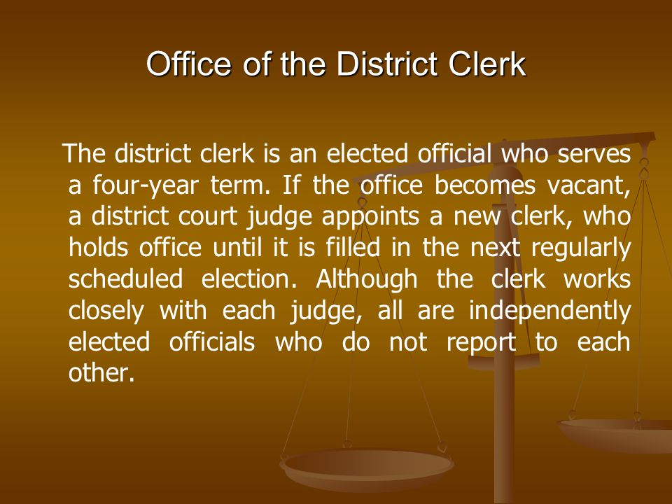 Office of the District Clerk The district clerk is an elected official who serves a four-year term. If the office becomes vacant, a district court jud