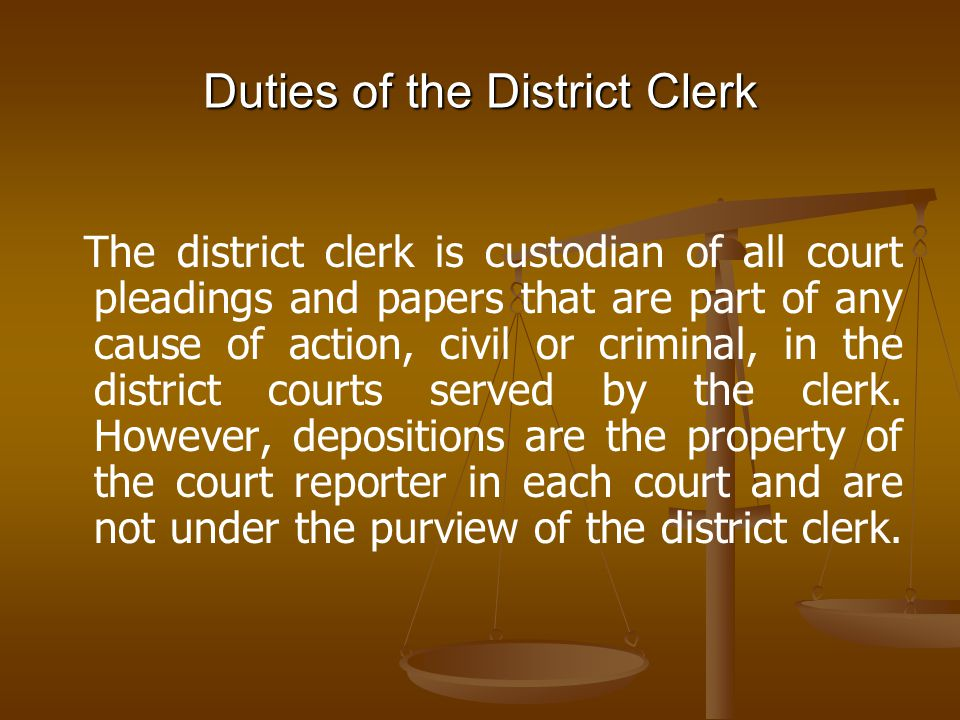 Duties of the District Clerk The district clerk is custodian of all court pleadings and papers that are part of any cause of action, civil or criminal