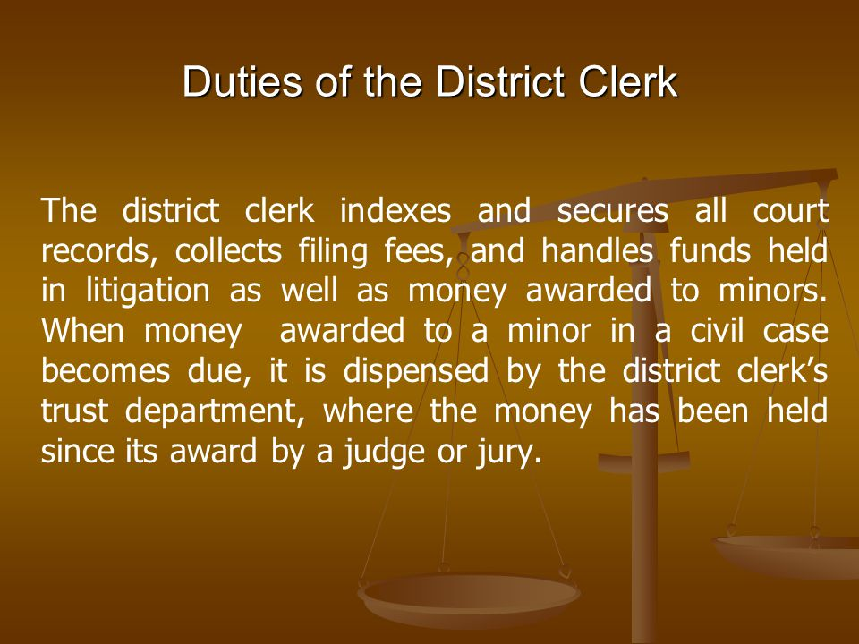 Duties of the District Clerk The district clerk indexes and secures all court records, collects filing fees, and handles funds held in litigation as w