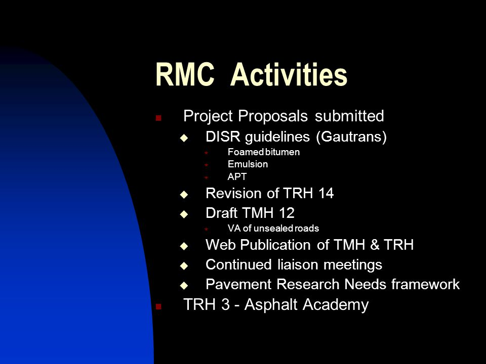 RMC Activities Project Proposals submitted  DISR guidelines (Gautrans)  Foamed bitumen  Emulsion  APT  Revision of TRH 14  Draft TMH 12  VA of unsealed roads  Web Publication of TMH & TRH  Continued liaison meetings  Pavement Research Needs framework TRH 3 - Asphalt Academy