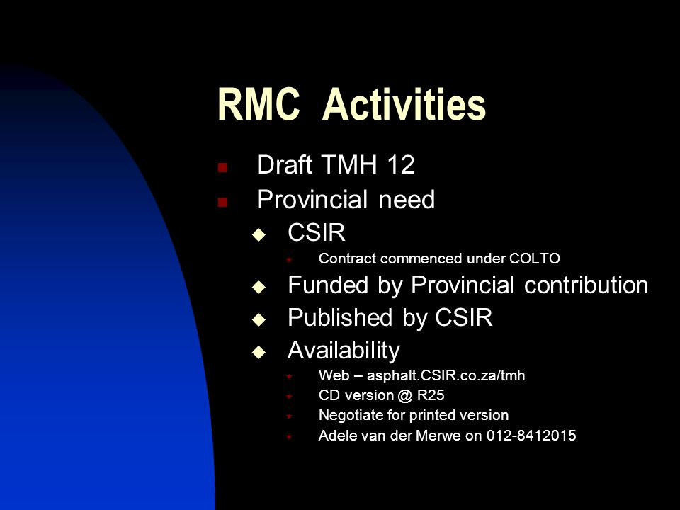 RMC Activities Draft TMH 12 Provincial need  CSIR  Contract commenced under COLTO  Funded by Provincial contribution  Published by CSIR  Availability  Web – asphalt.CSIR.co.za/tmh  CD version @ R25  Negotiate for printed version  Adele van der Merwe on 012-8412015