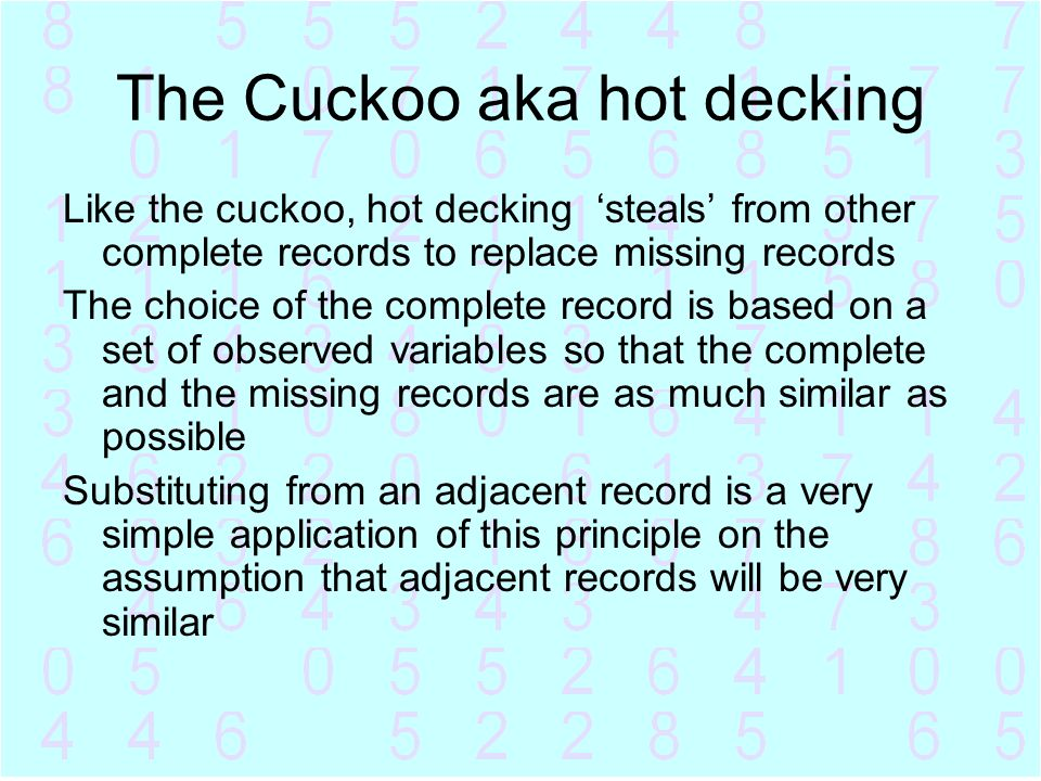 The Cuckoo aka hot decking Like the cuckoo, hot decking 'steals' from other complete records to replace missing records The choice of the complete rec