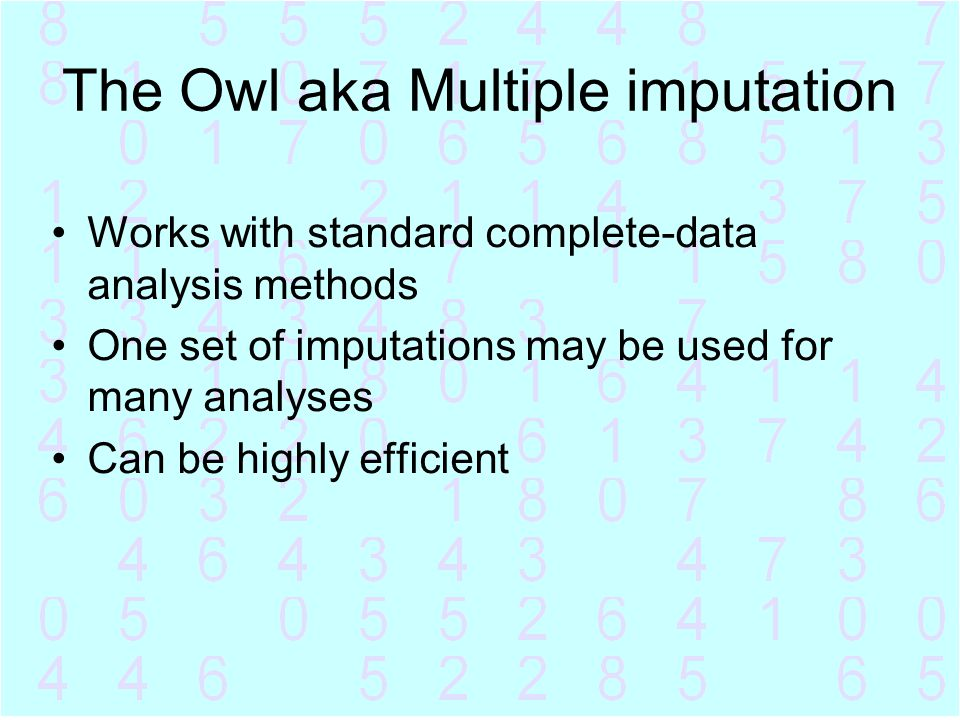 The Owl aka Multiple imputation Works with standard complete-data analysis methods One set of imputations may be used for many analyses Can be highly