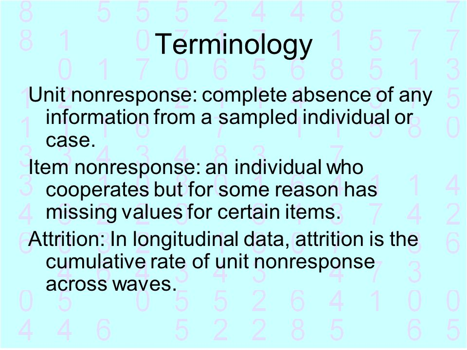 Terminology Unit nonresponse: complete absence of any information from a sampled individual or case. Item nonresponse: an individual who cooperates bu