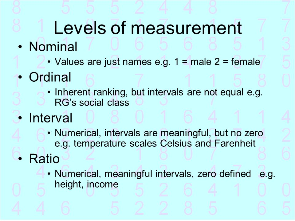Levels of measurement Nominal Values are just names e.g. 1 = male 2 = female Ordinal Inherent ranking, but intervals are not equal e.g. RG's social cl
