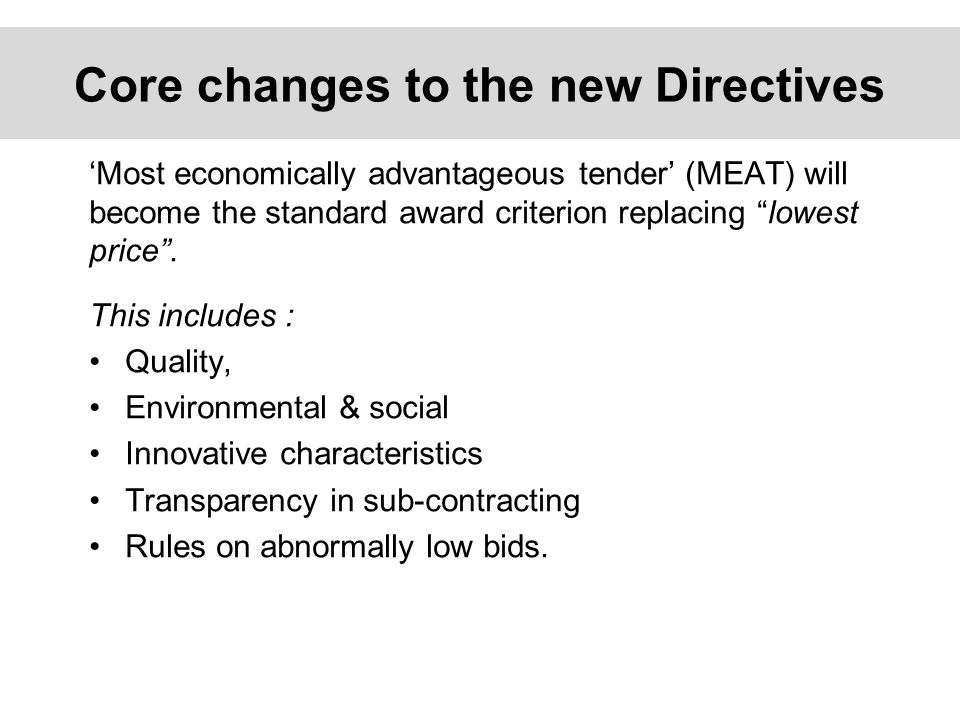Core changes to the new Directives 'Most economically advantageous tender' (MEAT) will become the standard award criterion replacing lowest price .