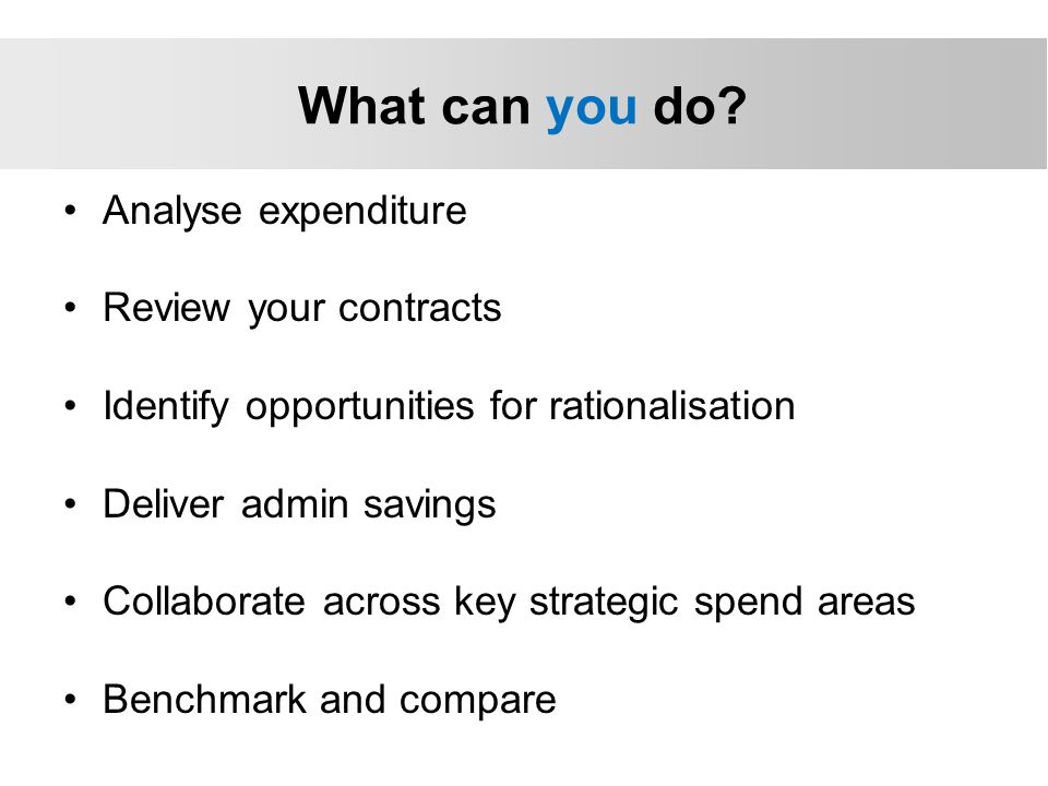 Analyse expenditure Review your contracts Identify opportunities for rationalisation Deliver admin savings Collaborate across key strategic spend areas Benchmark and compare What can you do