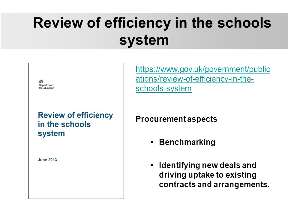 Review of efficiency in the schools system https://www.gov.uk/government/public ations/review-of-efficiency-in-the- schools-system Procurement aspects  Benchmarking  Identifying new deals and driving uptake to existing contracts and arrangements.