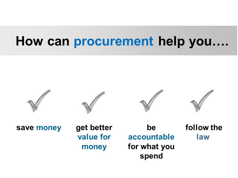 save moneyget better value for money be accountable for what you spend follow the law How can procurement help you….