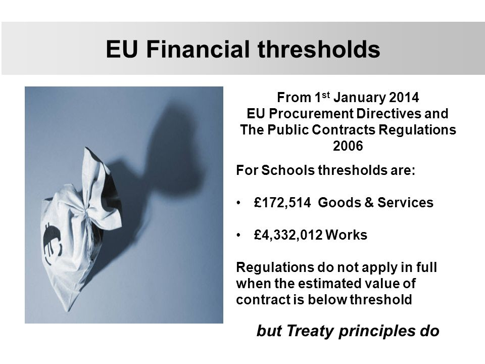 From 1 st January 2014 EU Procurement Directives and The Public Contracts Regulations 2006 For Schools thresholds are: £172,514 Goods & Services £4,332,012 Works Regulations do not apply in full when the estimated value of contract is below threshold but Treaty principles do EU Financial thresholds