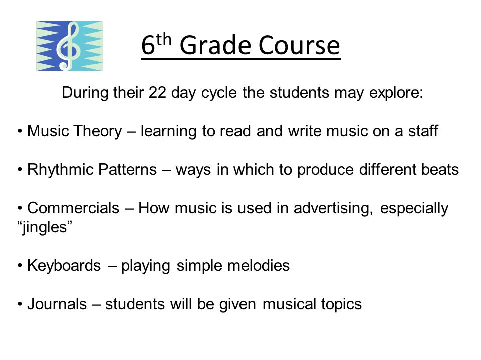 6 th Grade Course During their 22 day cycle the students may explore: Music Theory – learning to read and write music on a staff Rhythmic Patterns – ways in which to produce different beats Commercials – How music is used in advertising, especially jingles Keyboards – playing simple melodies Journals – students will be given musical topics